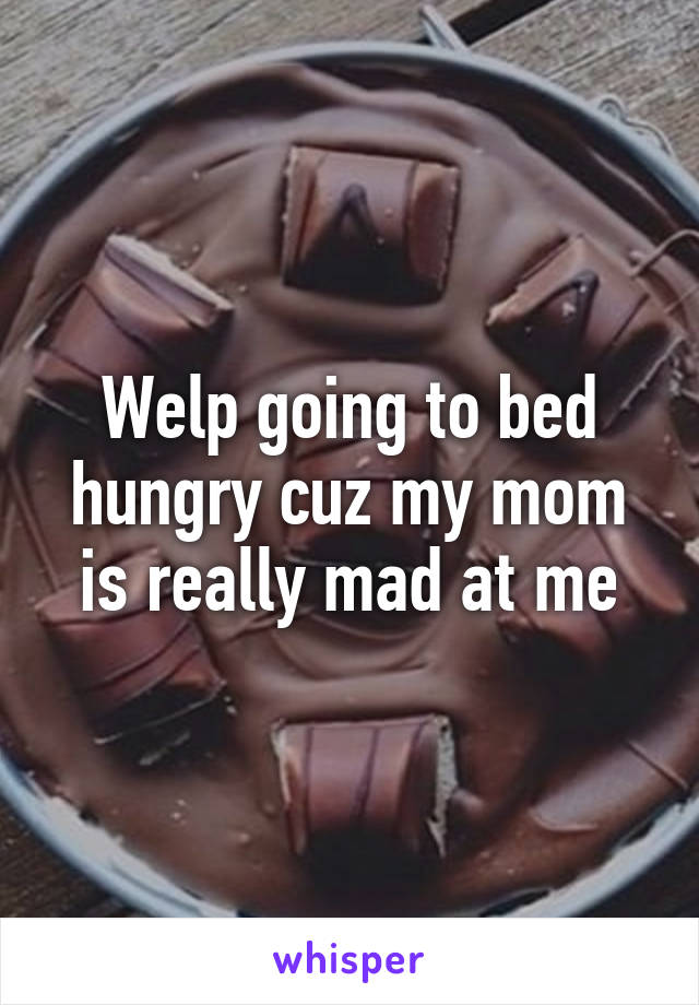Welp going to bed hungry cuz my mom is really mad at me