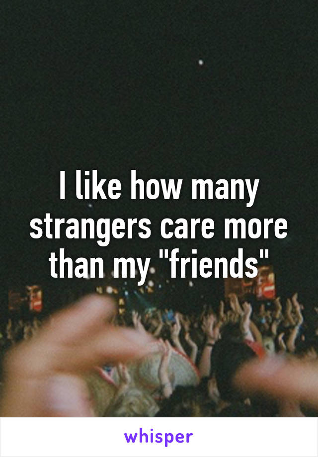 """I like how many strangers care more than my """"friends"""""""