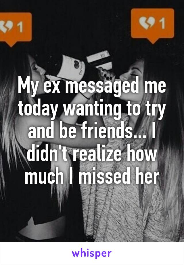 My ex messaged me today wanting to try and be friends... I didn't realize how much I missed her