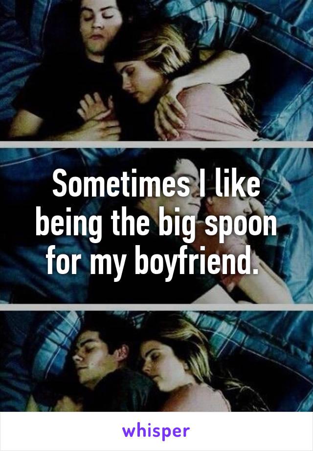Sometimes I like being the big spoon for my boyfriend.