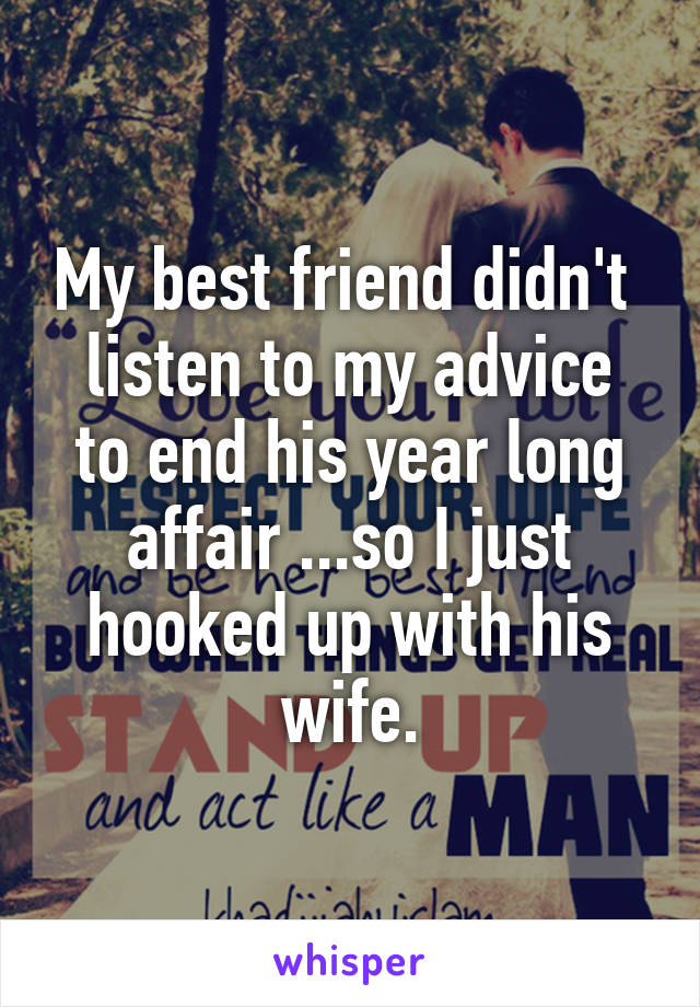 My best friend didn't  listen to my advice to end his year long affair ...so I just hooked up with his wife.