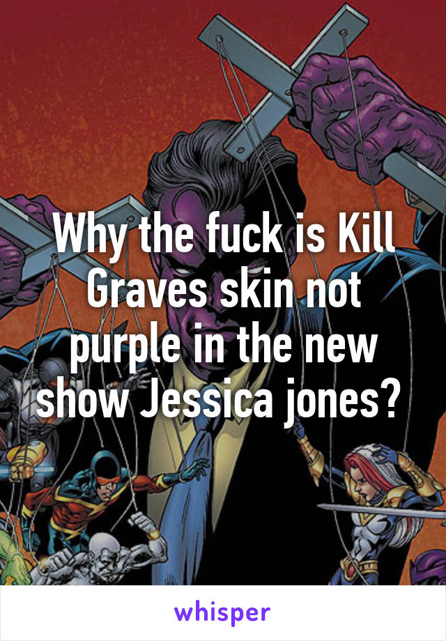 Why the fuck is Kill Graves skin not purple in the new show Jessica jones?