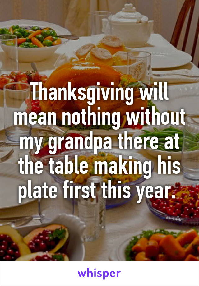 Thanksgiving will mean nothing without my grandpa there at the table making his plate first this year.