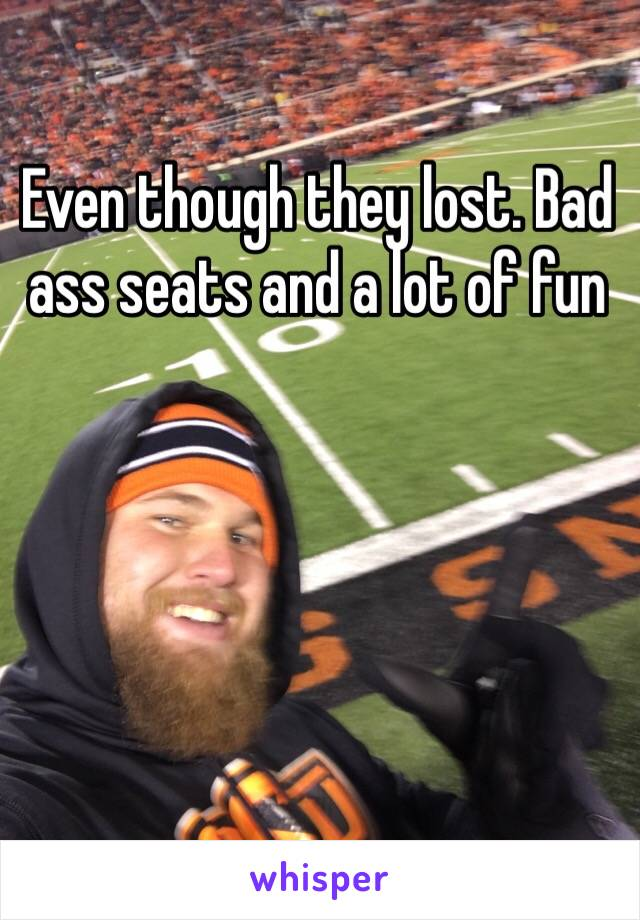 Even though they lost. Bad ass seats and a lot of fun