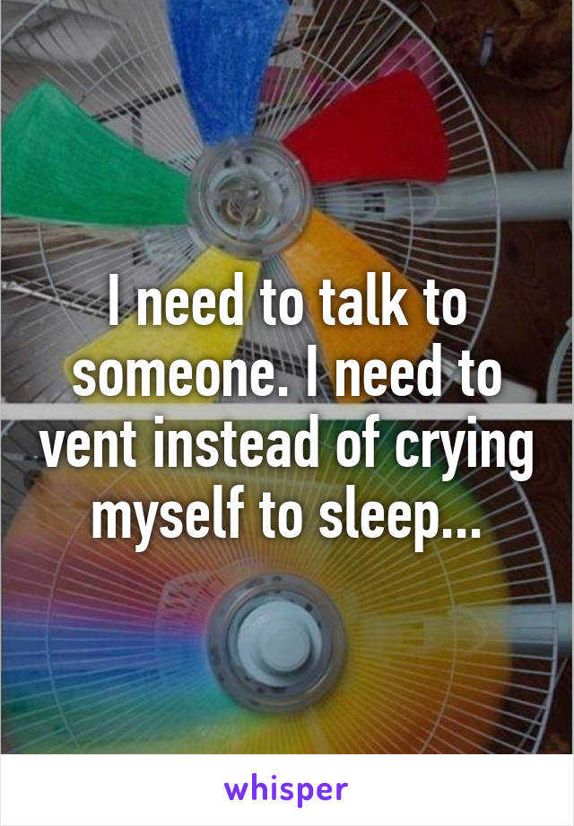 I need to talk to someone. I need to vent instead of crying myself to sleep...