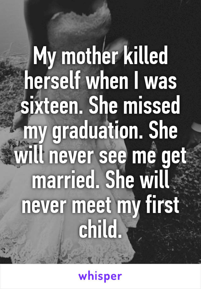 My mother killed herself when I was sixteen. She missed my graduation. She will never see me get married. She will never meet my first child.
