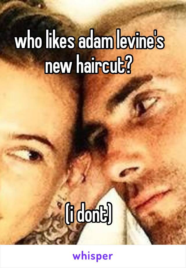 who likes adam levine's new haircut?      (i dont)