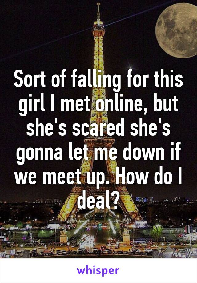 Sort of falling for this girl I met online, but she's scared she's gonna let me down if we meet up. How do I deal?