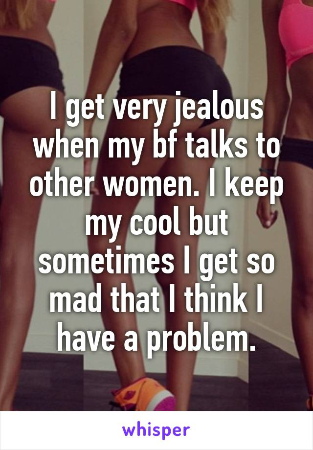 I get very jealous when my bf talks to other women. I keep my cool but sometimes I get so mad that I think I have a problem.