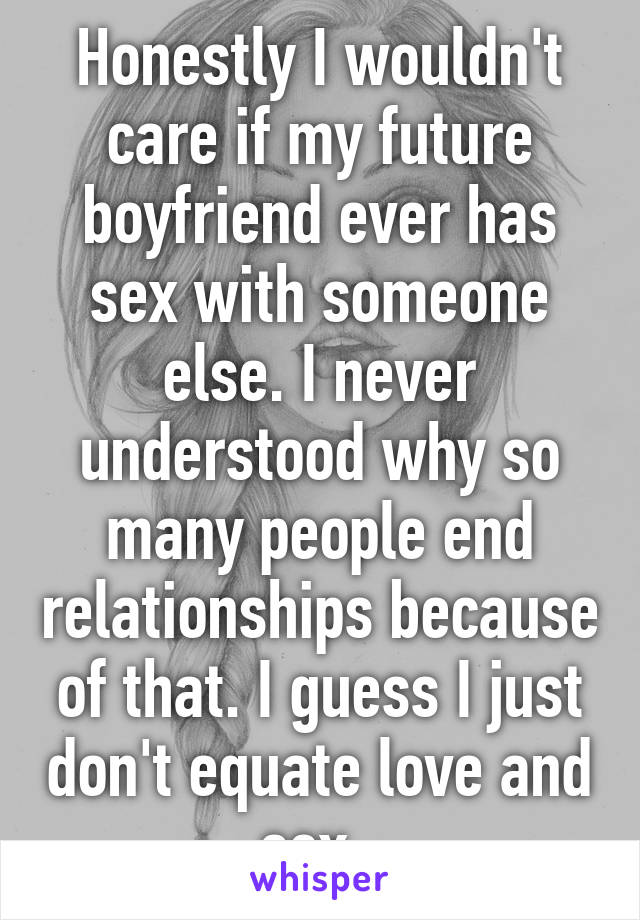Honestly I wouldn't care if my future boyfriend ever has sex with someone else. I never understood why so many people end relationships because of that. I guess I just don't equate love and sex.