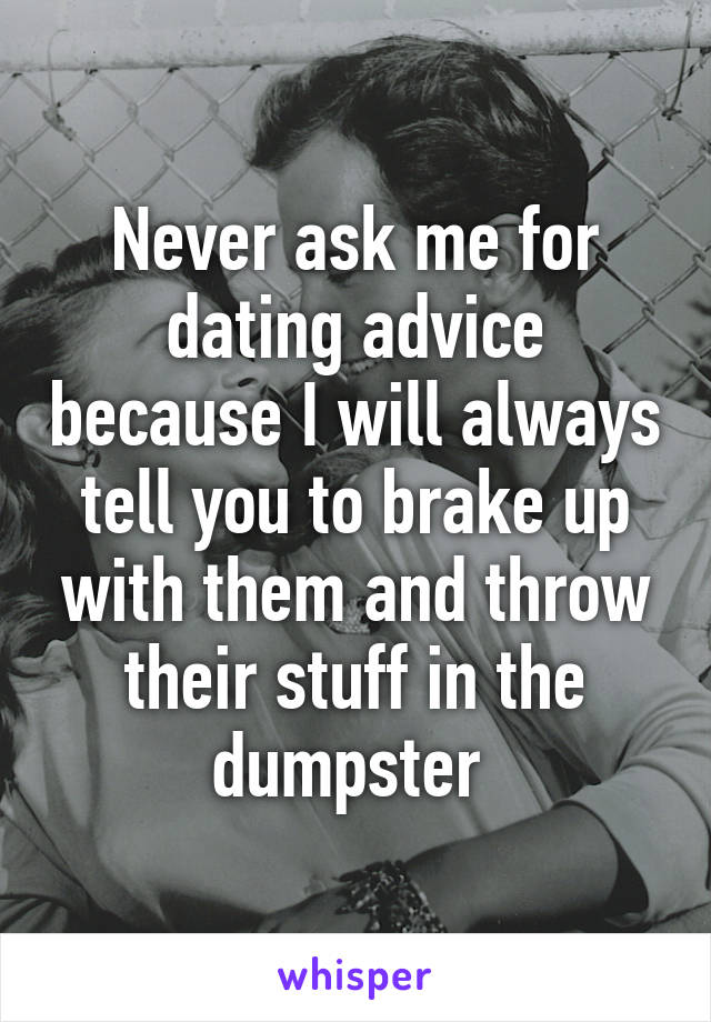 Never ask me for dating advice because I will always tell you to brake up with them and throw their stuff in the dumpster