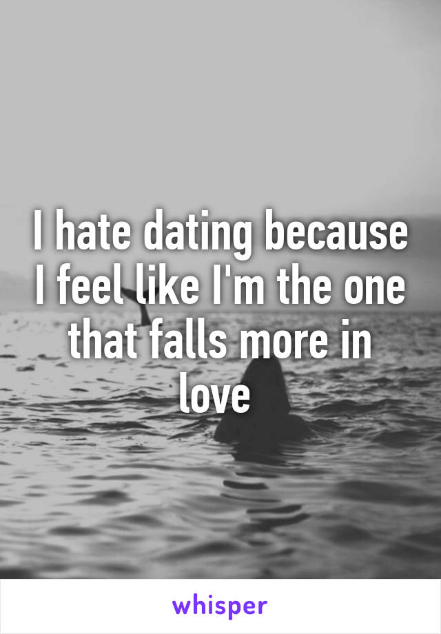 I hate dating because I feel like I'm the one that falls more in love