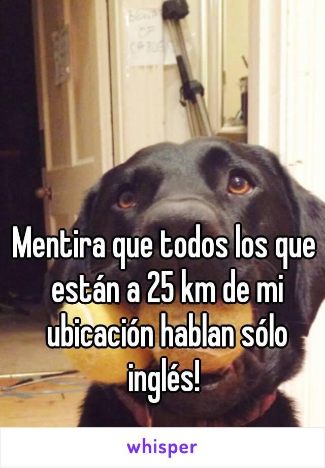 Mentira que todos los que están a 25 km de mi ubicación hablan sólo inglés!