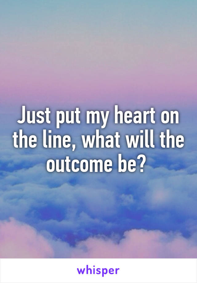 Just put my heart on the line, what will the outcome be?