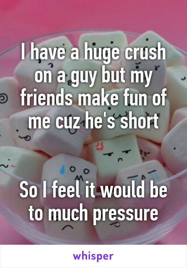 I have a huge crush on a guy but my friends make fun of me cuz he's short   So I feel it would be to much pressure