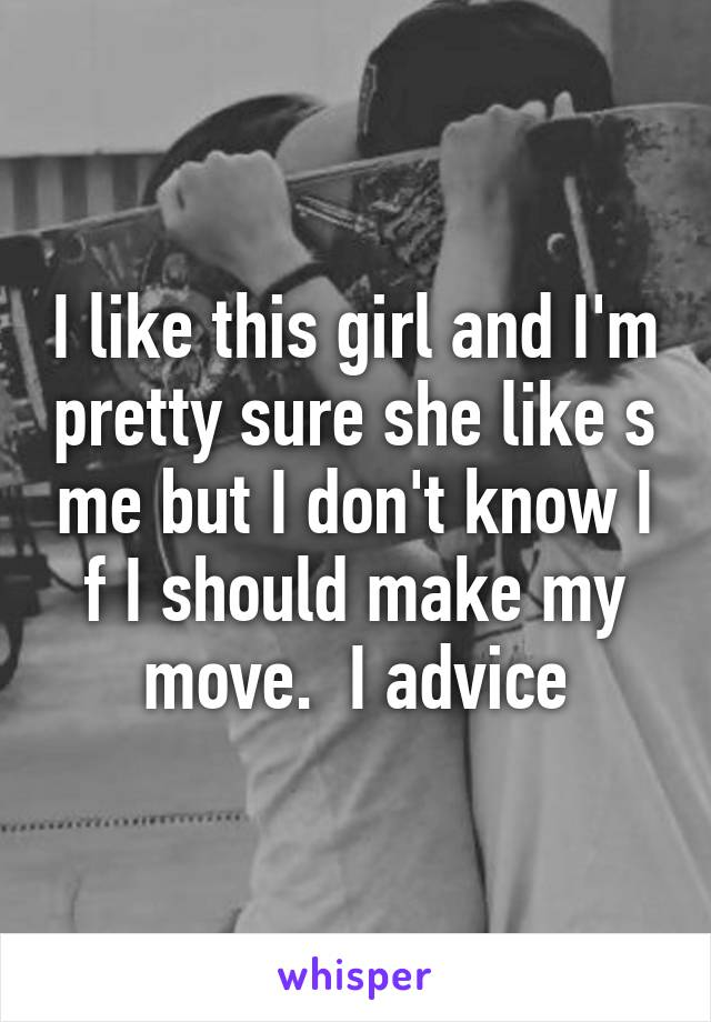 I like this girl and I'm pretty sure she like s me but I don't know I f I should make my move.  I advice