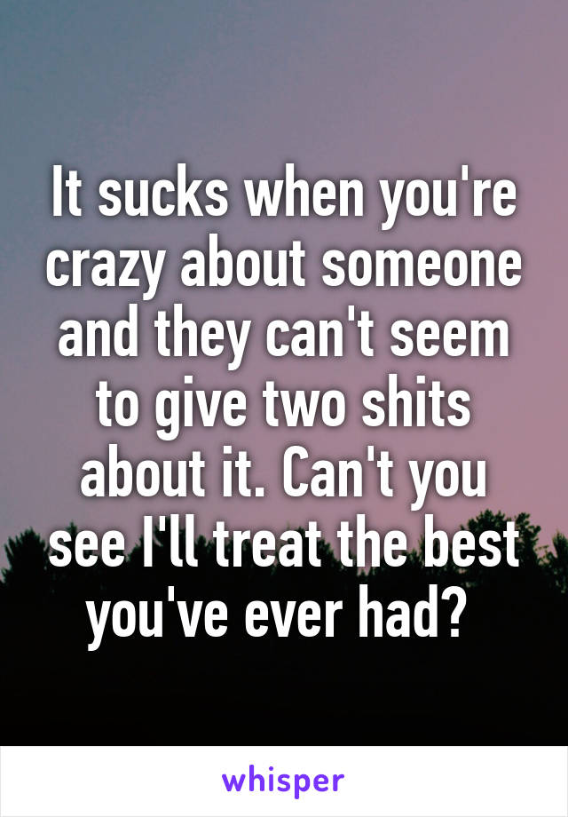 It sucks when you're crazy about someone and they can't seem to give two shits about it. Can't you see I'll treat the best you've ever had?