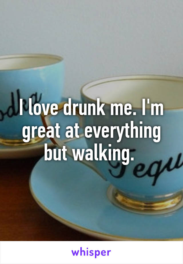 I love drunk me. I'm great at everything but walking.