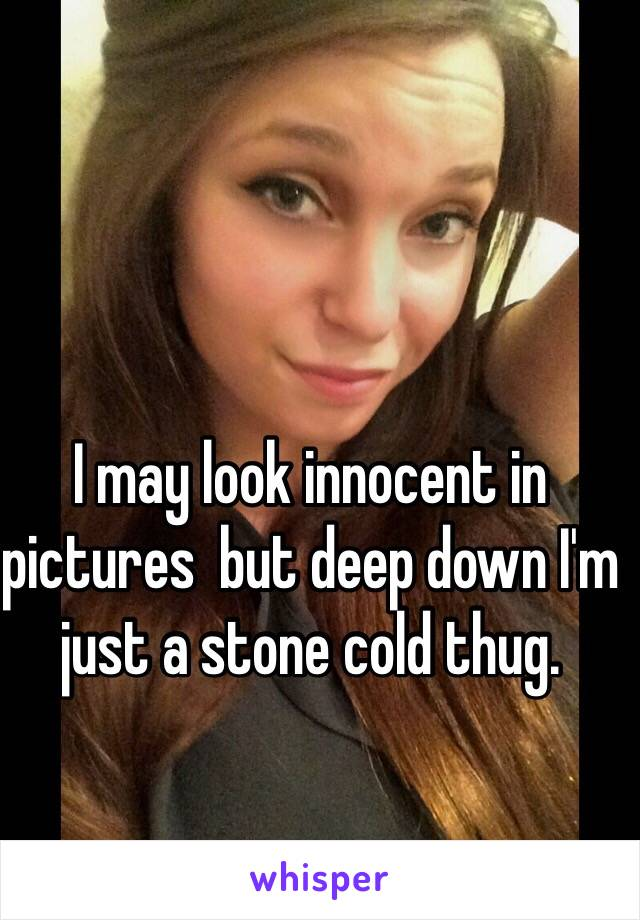 I may look innocent in pictures  but deep down I'm just a stone cold thug.