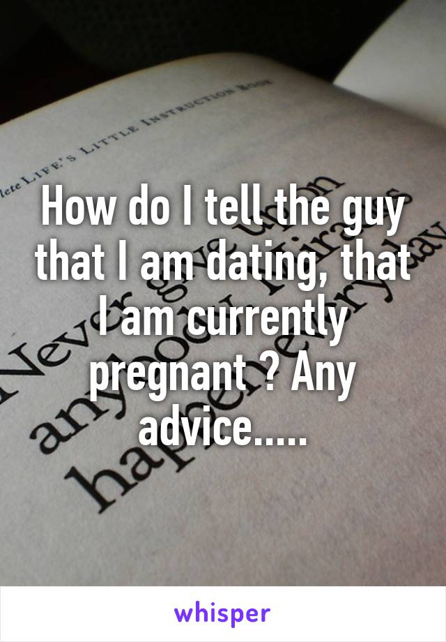 How do I tell the guy that I am dating, that I am currently pregnant ? Any advice.....