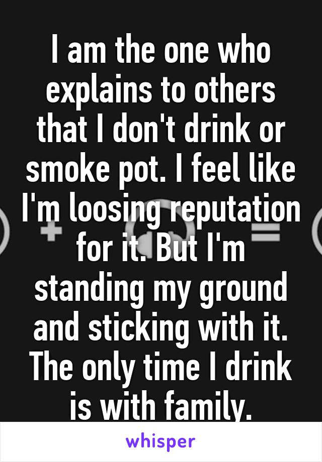 I am the one who explains to others that I don't drink or smoke pot. I feel like I'm loosing reputation for it. But I'm standing my ground and sticking with it. The only time I drink is with family.