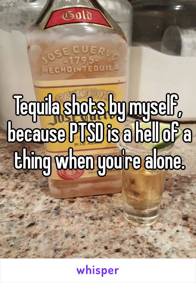 Tequila shots by myself, because PTSD is a hell of a thing when you're alone.