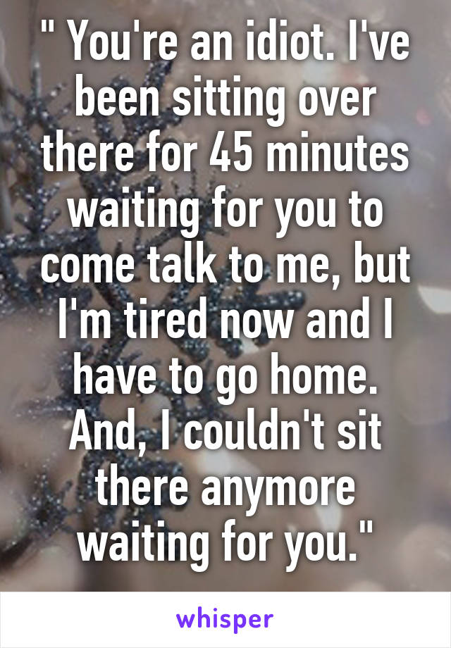 """"""" You're an idiot. I've been sitting over there for 45 minutes waiting for you to come talk to me, but I'm tired now and I have to go home. And, I couldn't sit there anymore waiting for you."""""""