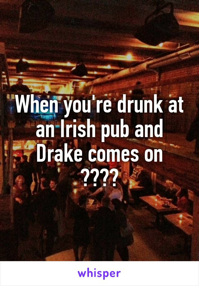 When you're drunk at an Irish pub and Drake comes on 😑😑😑😑