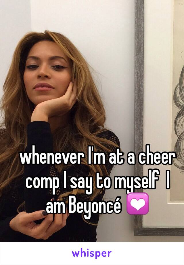whenever I'm at a cheer comp I say to myself  I  am Beyoncé 💟