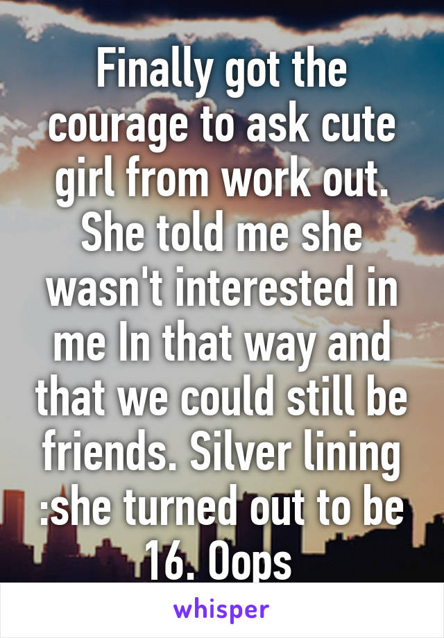 Finally got the courage to ask cute girl from work out. She told me she wasn't interested in me In that way and that we could still be friends. Silver lining :she turned out to be 16. Oops