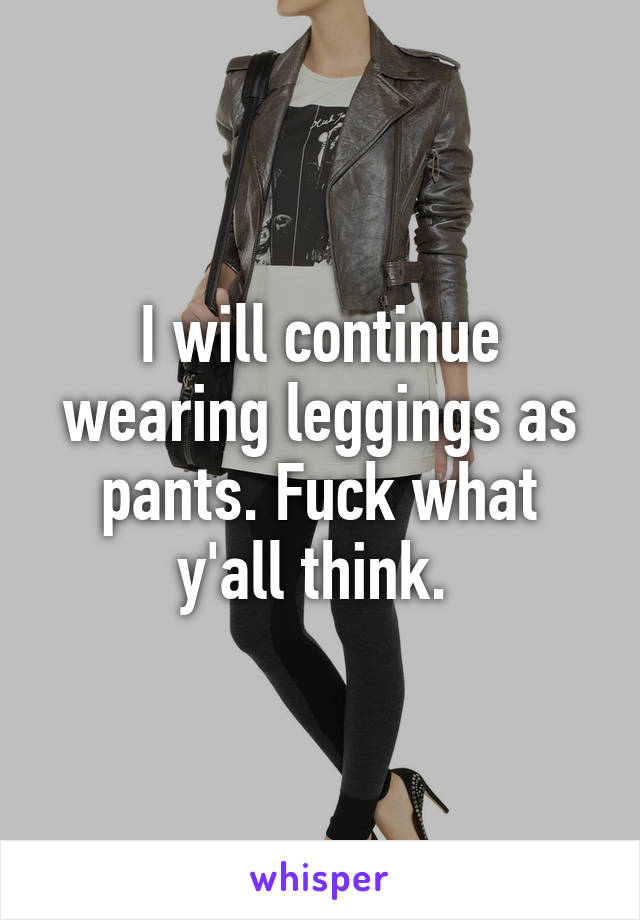 I will continue wearing leggings as pants. Fuck what y'all think.