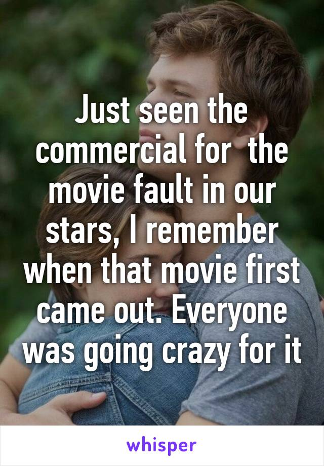 Just seen the commercial for  the movie fault in our stars, I remember when that movie first came out. Everyone was going crazy for it