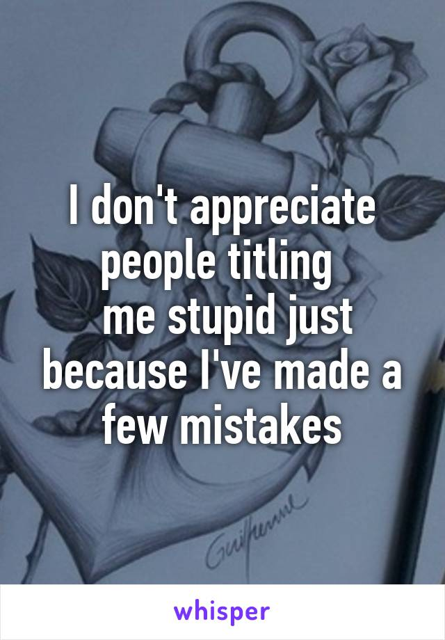 I don't appreciate people titling   me stupid just because I've made a few mistakes