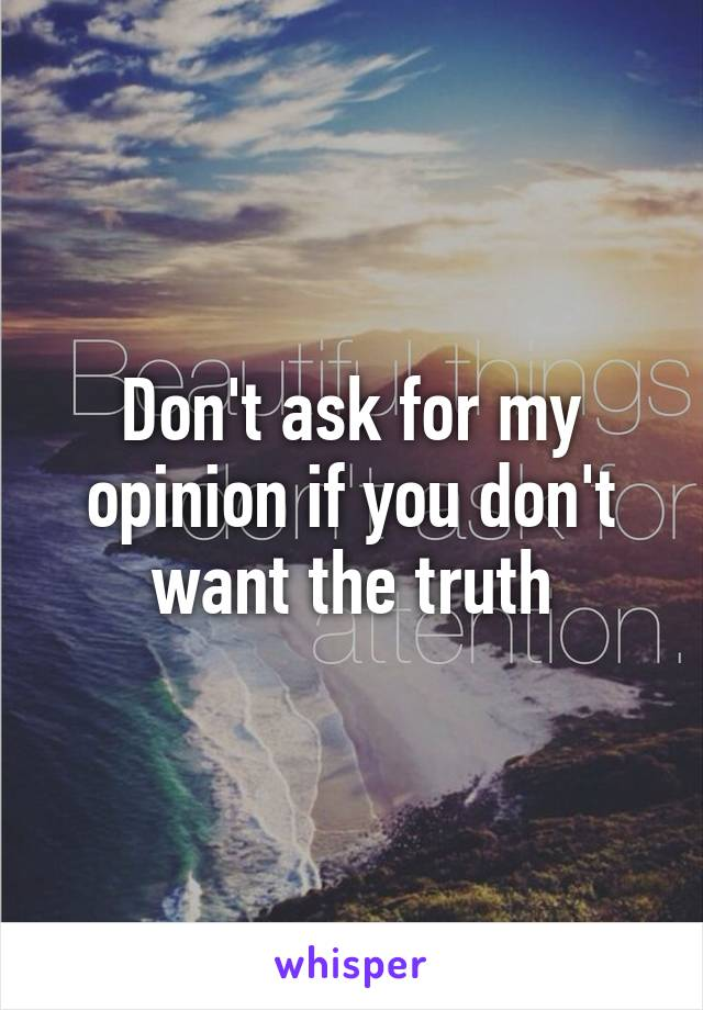 Don't ask for my opinion if you don't want the truth