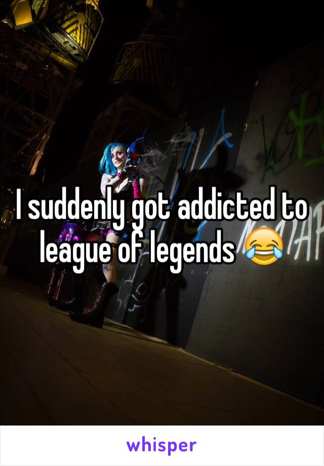 I suddenly got addicted to league of legends 😂