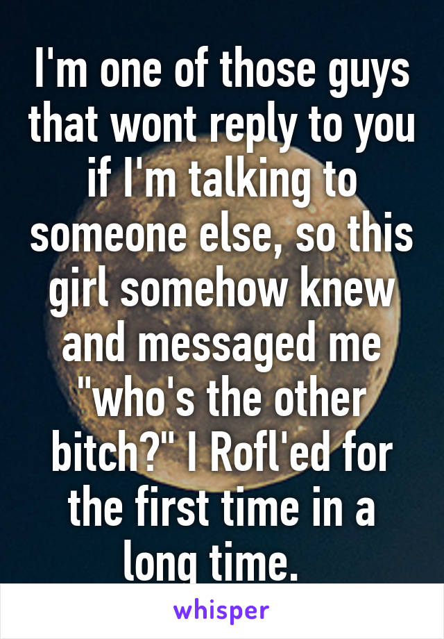 """I'm one of those guys that wont reply to you if I'm talking to someone else, so this girl somehow knew and messaged me """"who's the other bitch?"""" I Rofl'ed for the first time in a long time."""