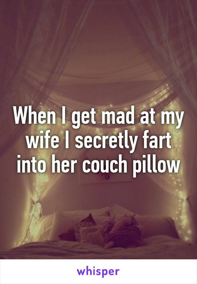 When I get mad at my wife I secretly fart into her couch pillow
