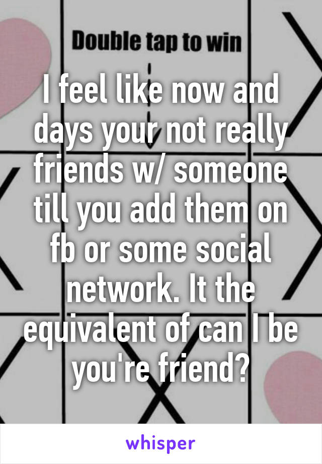 I feel like now and days your not really friends w/ someone till you add them on fb or some social network. It the equivalent of can I be you're friend?