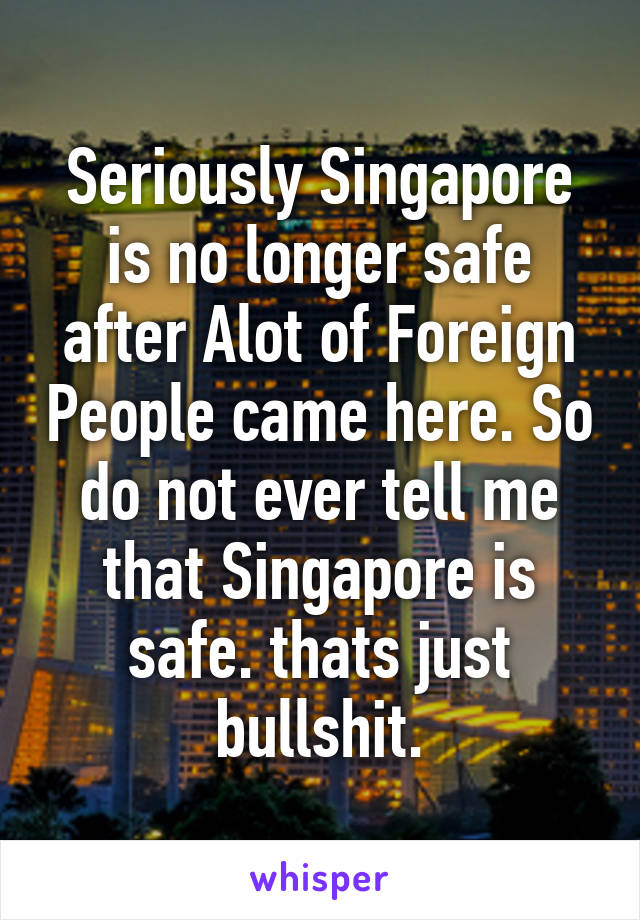 Seriously Singapore is no longer safe after Alot of Foreign People came here. So do not ever tell me that Singapore is safe. thats just bullshit.