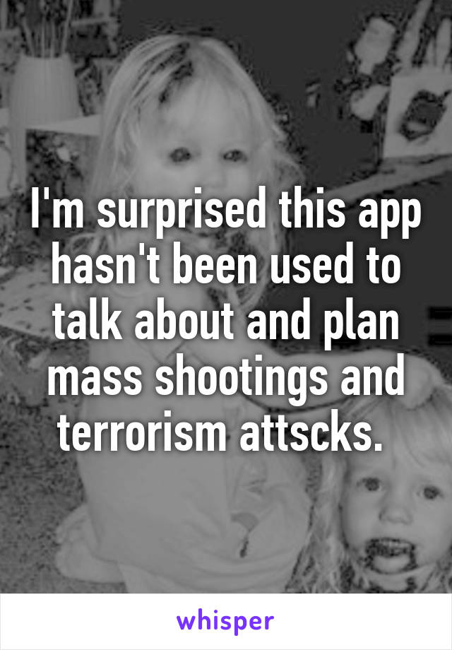 I'm surprised this app hasn't been used to talk about and plan mass shootings and terrorism attscks.