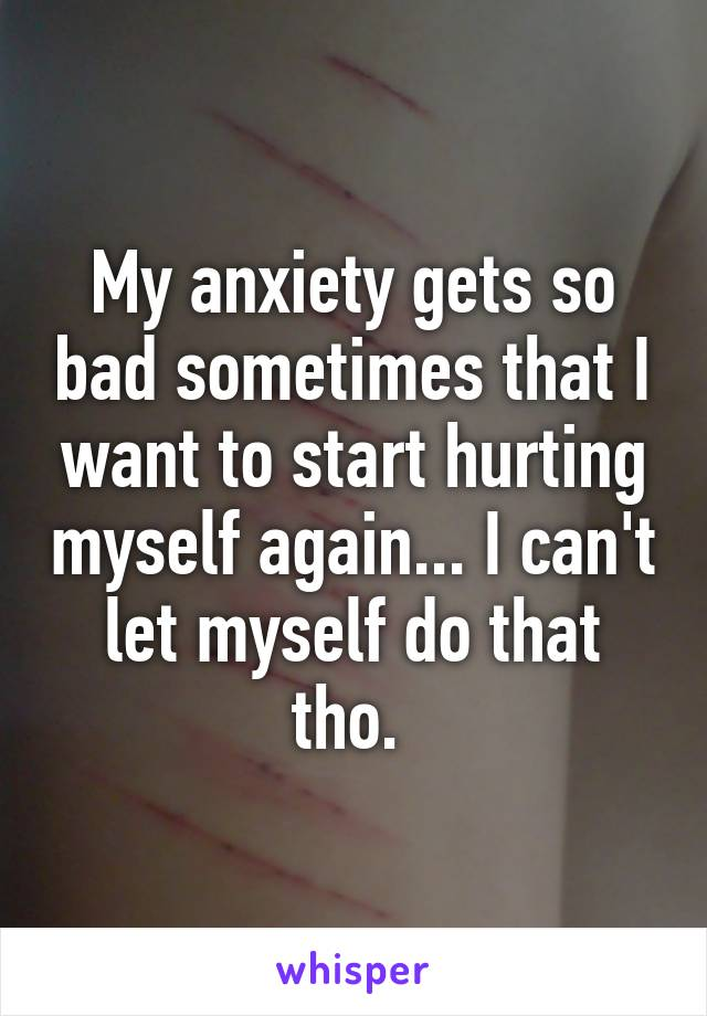 My anxiety gets so bad sometimes that I want to start hurting myself again... I can't let myself do that tho.