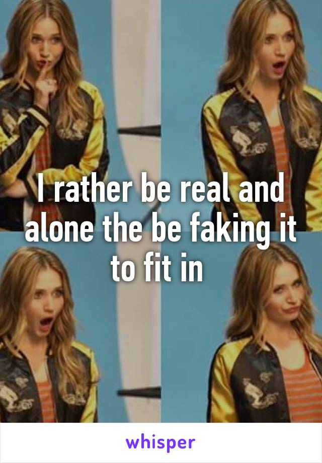 I rather be real and alone the be faking it to fit in