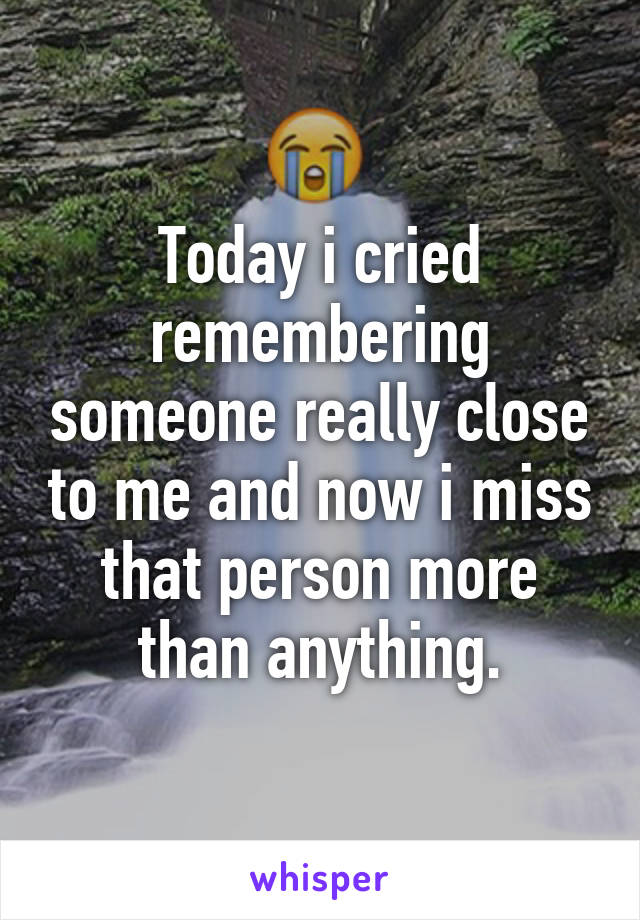 Today i cried remembering someone really close to me and now i miss that person more than anything.
