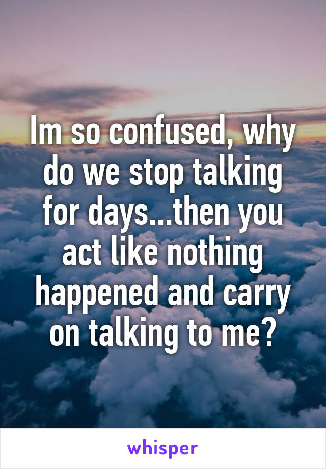 Im so confused, why do we stop talking for days...then you act like nothing happened and carry on talking to me?