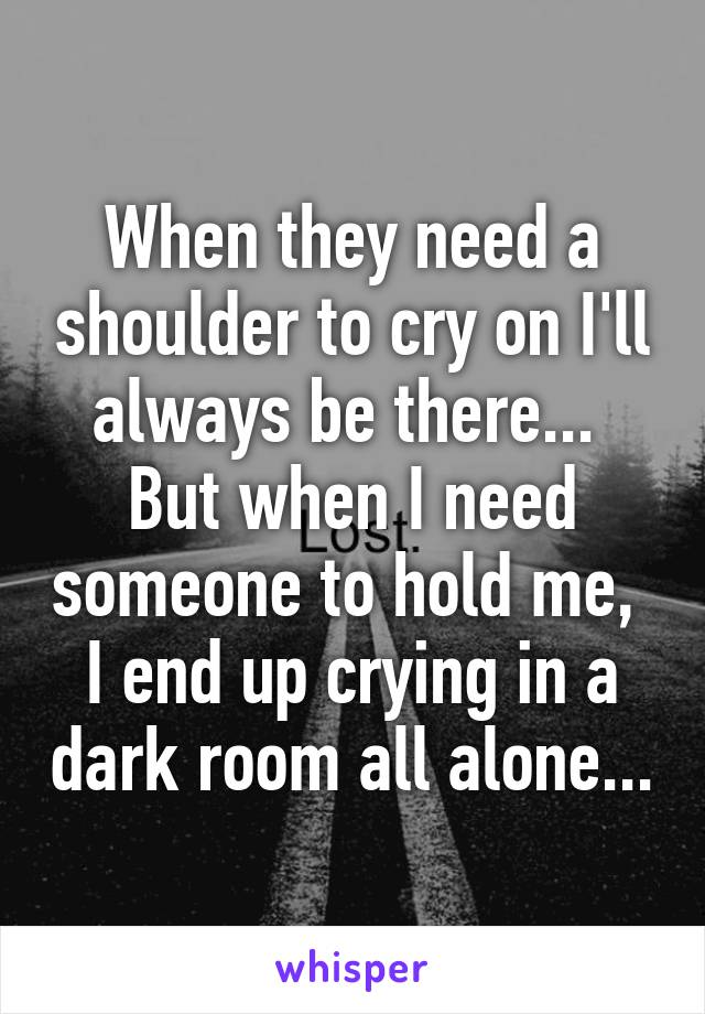When they need a shoulder to cry on I'll always be there...  But when I need someone to hold me,  I end up crying in a dark room all alone...
