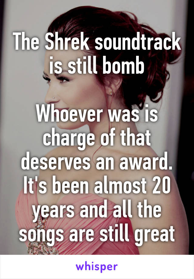 The Shrek soundtrack is still bomb  Whoever was is charge of that deserves an award. It's been almost 20 years and all the songs are still great