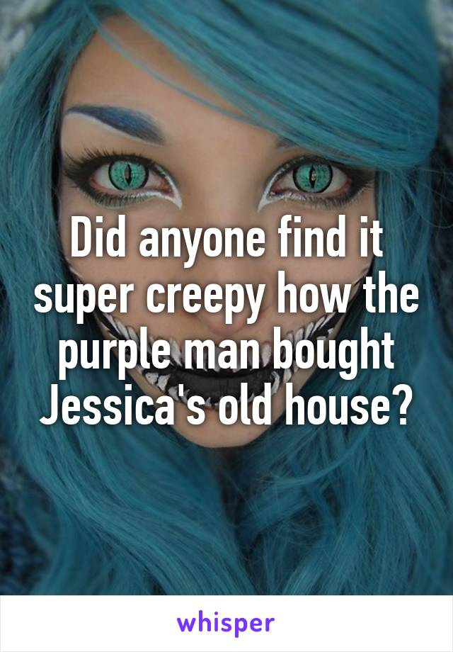 Did anyone find it super creepy how the purple man bought Jessica's old house?