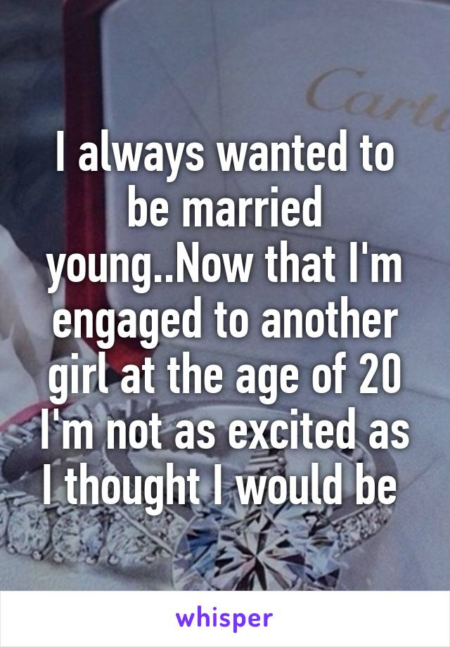 I always wanted to be married young..Now that I'm engaged to another girl at the age of 20 I'm not as excited as I thought I would be