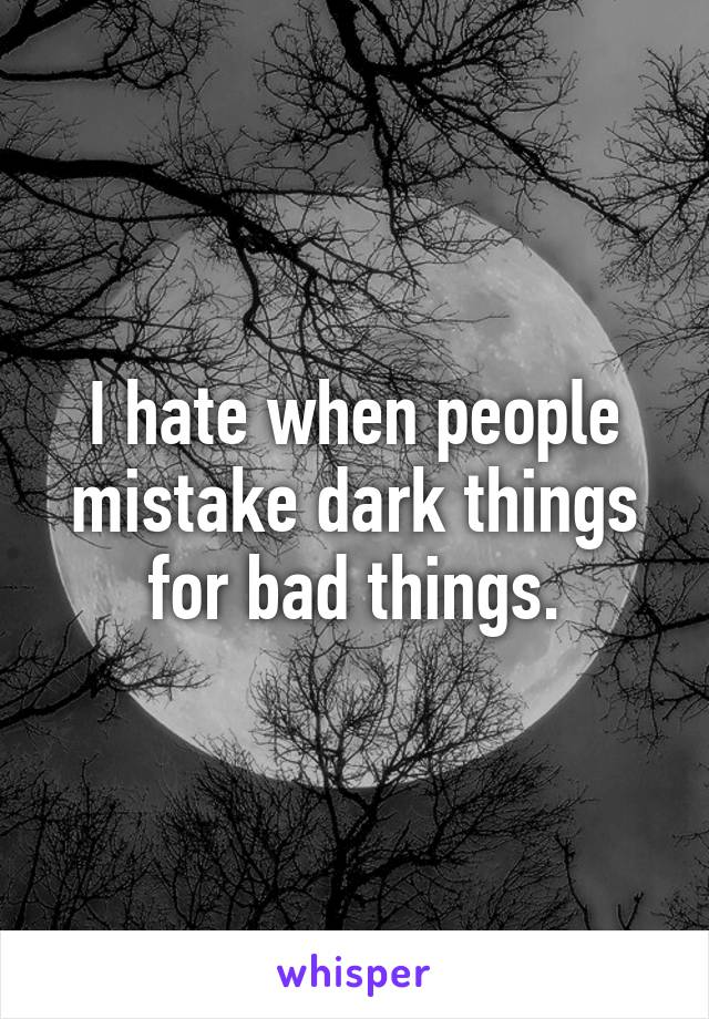 I hate when people mistake dark things for bad things.