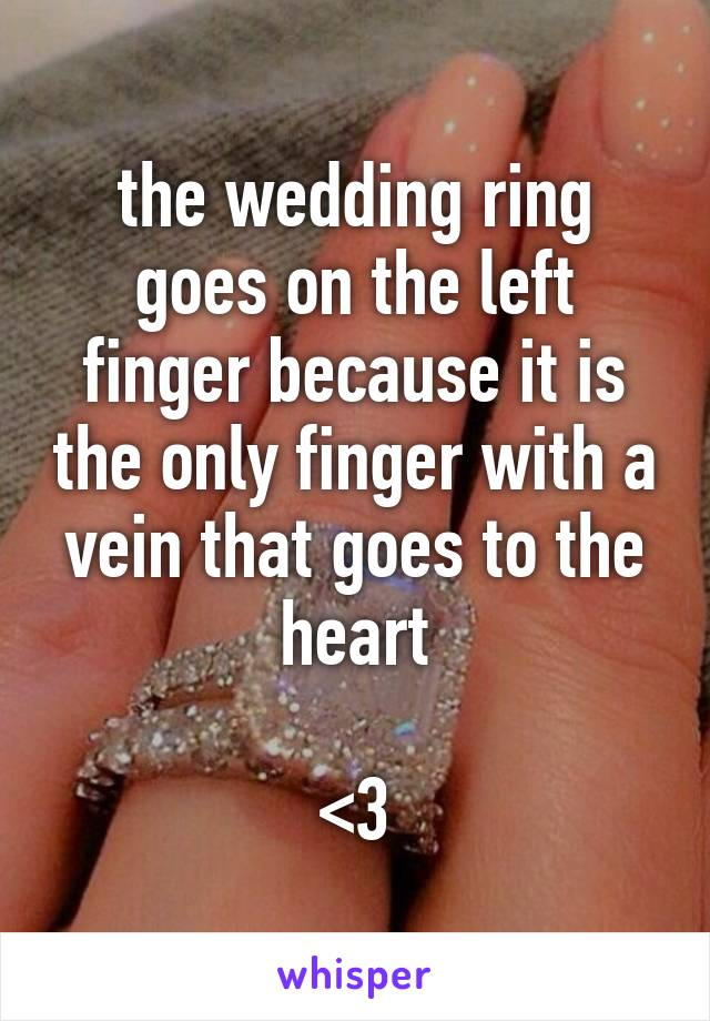 the wedding ring goes on the left finger because it is the only finger with a vein that goes to the heart  <3